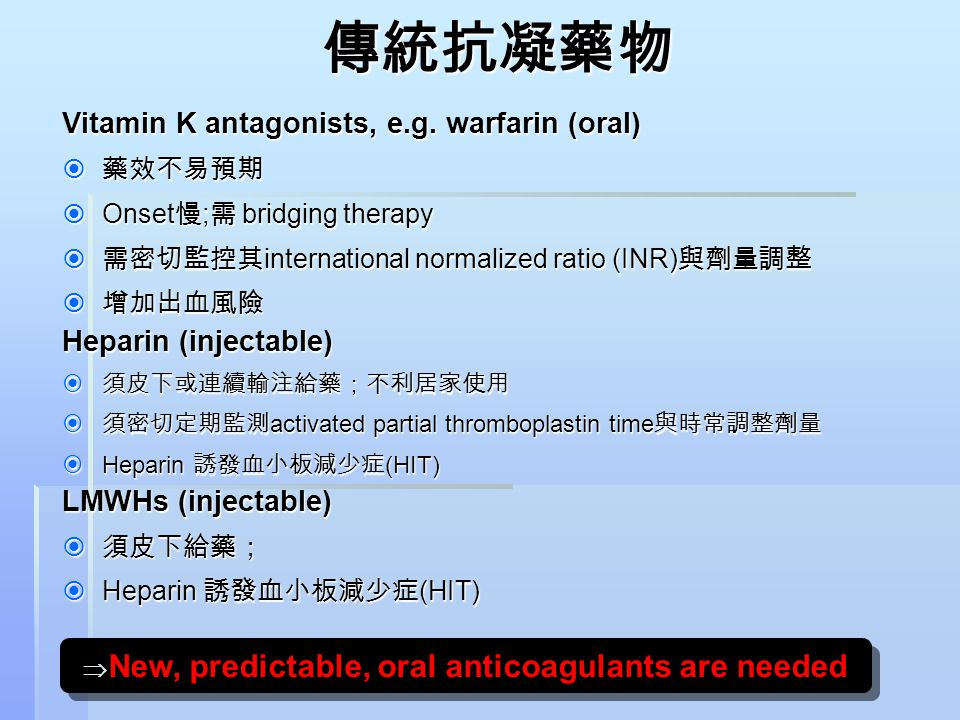 傳統抗凝藥物 Vitamin K antagonists, e.g. warfarin (oral)  藥效不易預期  Onset 慢 ; 需 bridging therapy  需密切監控其 international normalized ratio (INR) 與劑量調整  增加出血風
