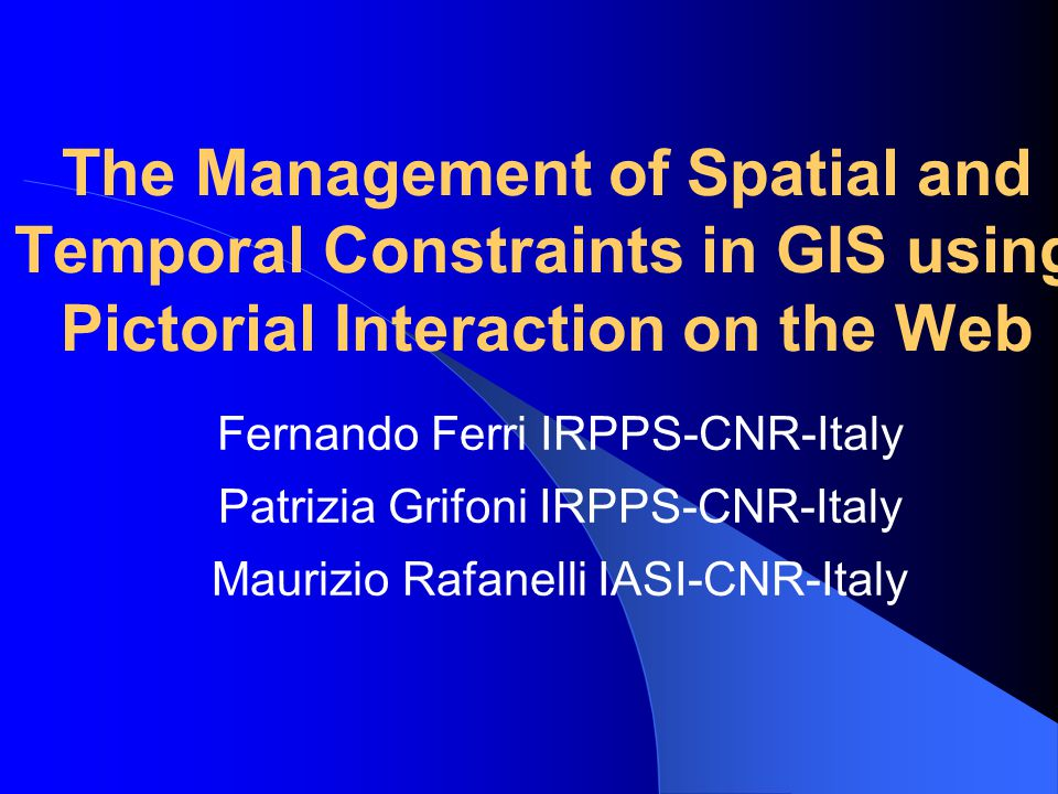 The Management of Spatial and Temporal Constraints in GIS using Pictorial Interaction on the Web Fernando Ferri IRPPS-CNR-Italy Patrizia Grifoni IRPPS