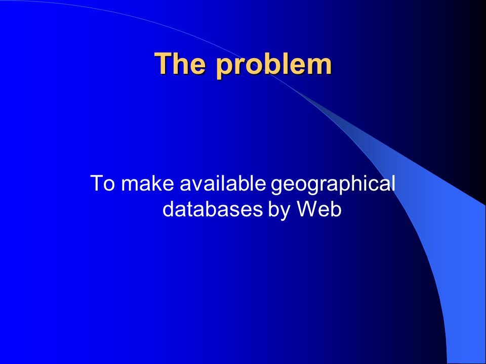 The problem To make available geographical databases by Web