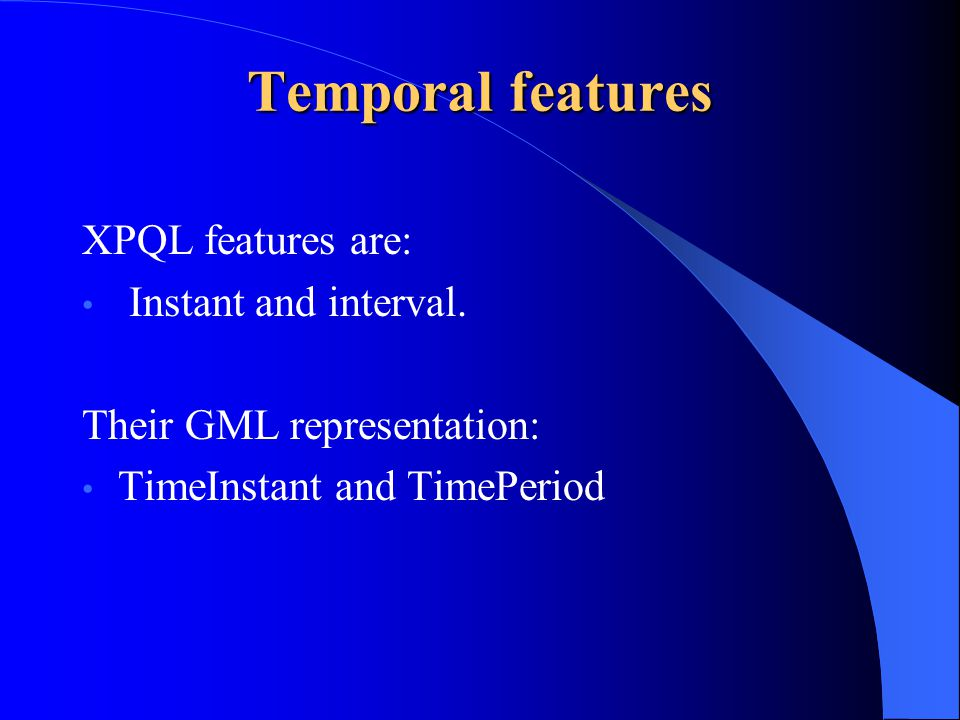 Temporal features XPQL features are: Instant and interval.