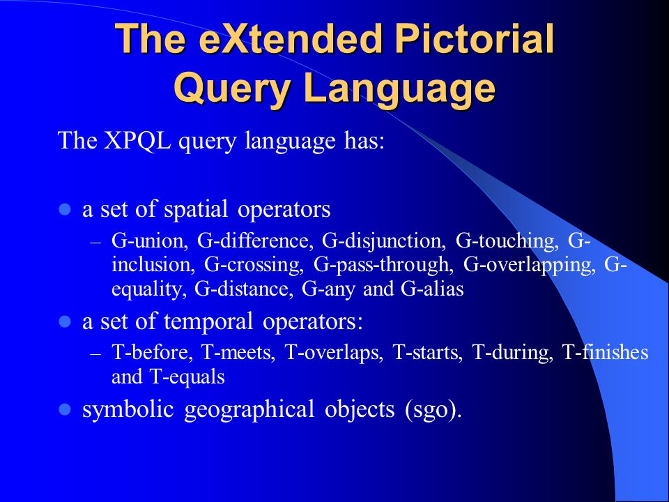 The eXtended Pictorial Query Language The XPQL query language has: a set of spatial operators – G-union, G-difference, G-disjunction, G-touching, G- inclusion, G-crossing, G-pass-through, G-overlapping, G- equality, G-distance, G-any and G-alias a set of temporal operators: – T-before, T-meets, T-overlaps, T-starts, T-during, T-finishes and T-equals symbolic geographical objects (sgo).