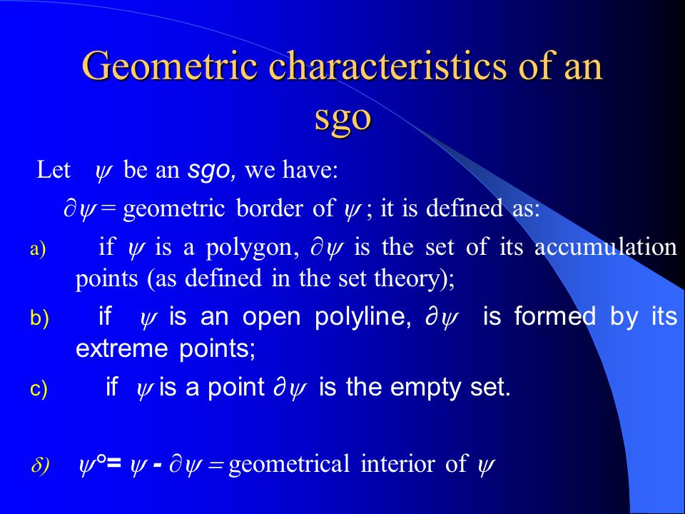 Geometric characteristics of an sgo  Let  be an sgo, we have: ∂  = geometric border of  it is defined as: a) if  is a polygon, ∂  is the set of its accumulation points (as defined in the set theory);  if  is an open polyline, ∂  is formed by its extreme points;  if  is a point ∂  is the empty set.