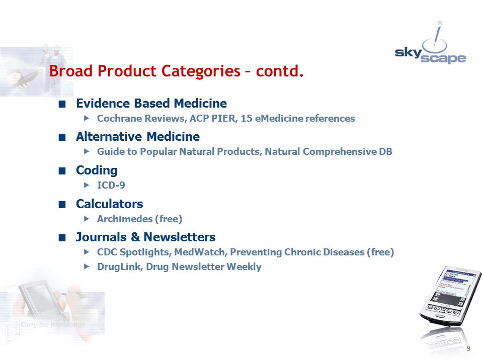 9 Evidence Based Medicine  Cochrane Reviews, ACP PIER, 15 eMedicine references Alternative Medicine  Guide to Popular Natural Products, Natural Comprehensive DB Coding  ICD-9 Calculators  Archimedes (free) Journals & Newsletters  CDC Spotlights, MedWatch, Preventing Chronic Diseases (free)  DrugLink, Drug Newsletter Weekly Broad Product Categories – contd.