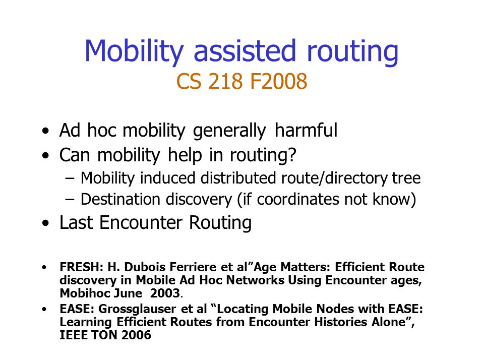 Mobility assisted routing CS 218 F2008 Ad hoc mobility generally harmful Can mobility help in routing.