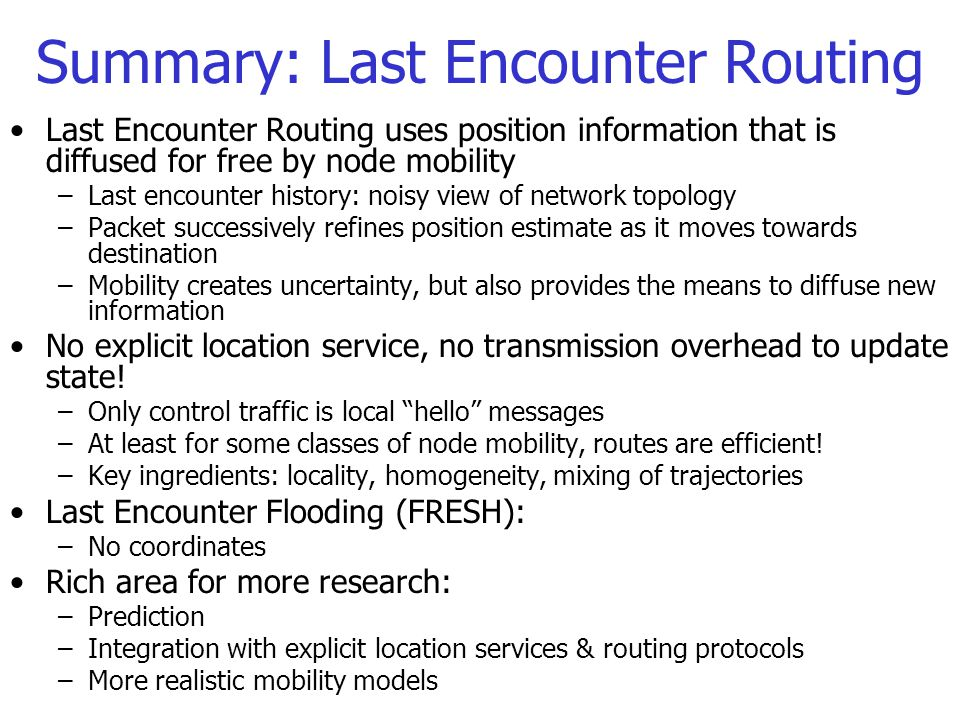 Summary: Last Encounter Routing Last Encounter Routing uses position information that is diffused for free by node mobility –Last encounter history: noisy view of network topology –Packet successively refines position estimate as it moves towards destination –Mobility creates uncertainty, but also provides the means to diffuse new information No explicit location service, no transmission overhead to update state.