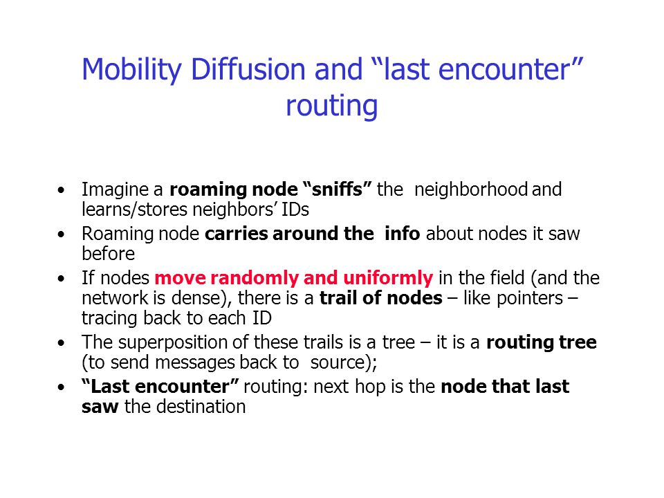 Mobility Diffusion and last encounter routing Imagine a roaming node sniffs the neighborhood and learns/stores neighbors' IDs Roaming node carries around the info about nodes it saw before If nodes move randomly and uniformly in the field (and the network is dense), there is a trail of nodes – like pointers – tracing back to each ID The superposition of these trails is a tree – it is a routing tree (to send messages back to source); Last encounter routing: next hop is the node that last saw the destination
