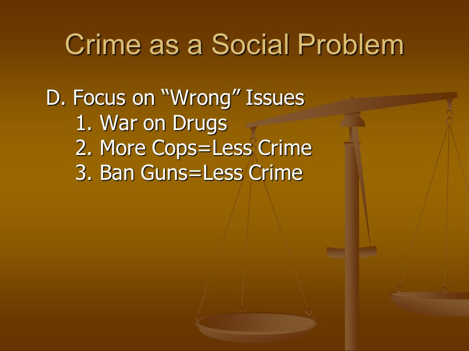 Crime as a Social Problem D. Focus on Wrong Issues 1.