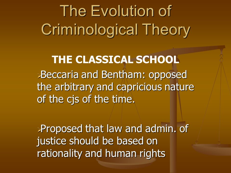 The Evolution of Criminological Theory THE CLASSICAL SCHOOL  Beccaria and Bentham: opposed the arbitrary and capricious nature of the cjs of the time.
