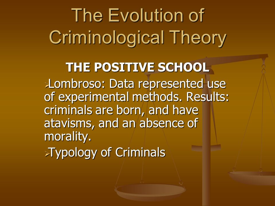 The Evolution of Criminological Theory THE POSITIVE SCHOOL  Lombroso: Data represented use of experimental methods.