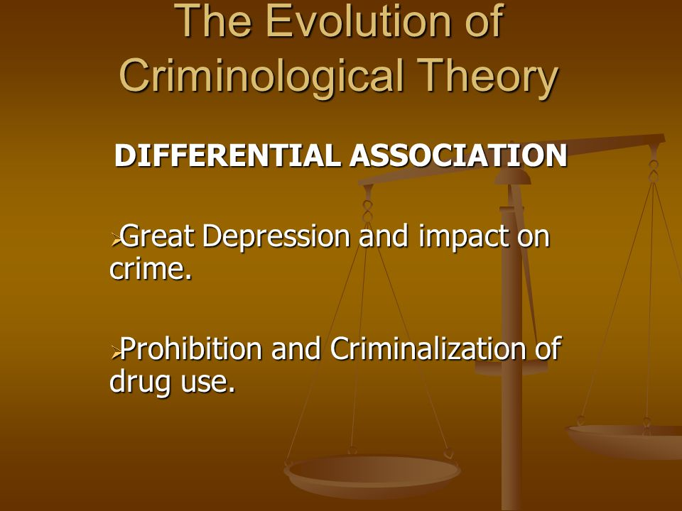The Evolution of Criminological Theory DIFFERENTIAL ASSOCIATION  Great Depression and impact on crime.