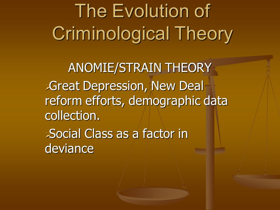 The Evolution of Criminological Theory ANOMIE/STRAIN THEORY  Great Depression, New Deal reform efforts, demographic data collection.