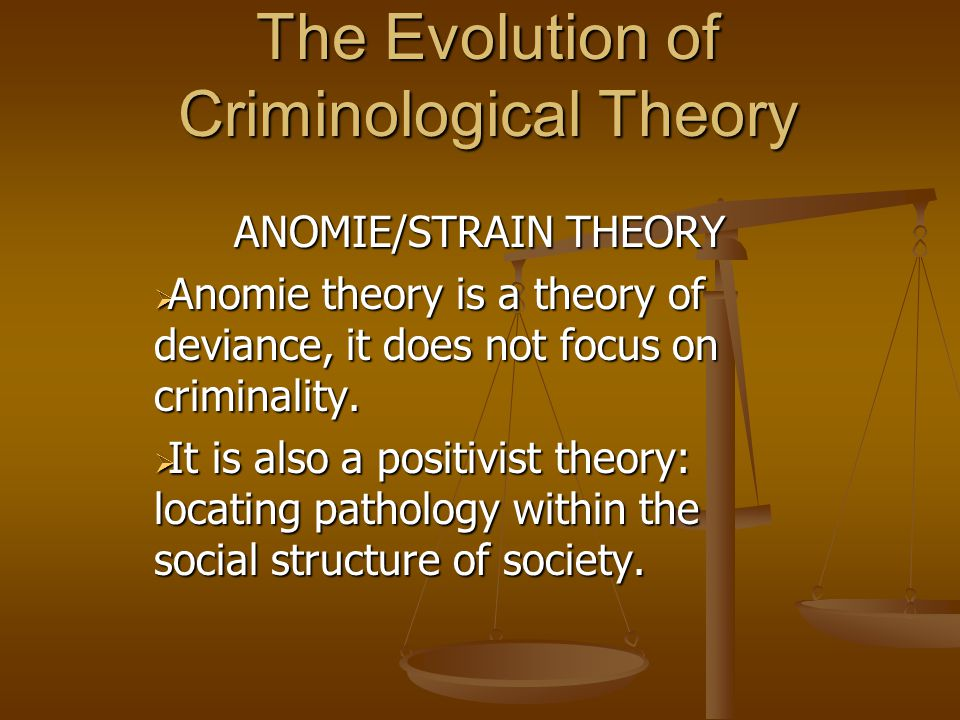 The Evolution of Criminological Theory ANOMIE/STRAIN THEORY  Anomie theory is a theory of deviance, it does not focus on criminality.