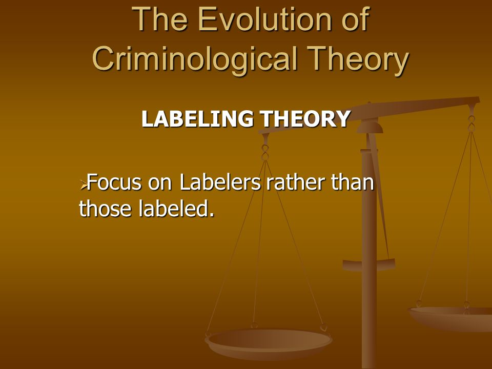 The Evolution of Criminological Theory LABELING THEORY  Focus on Labelers rather than those labeled.