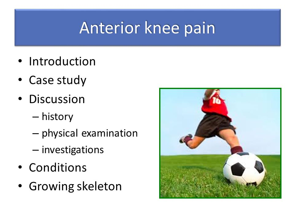 Anterior knee pain Introduction Case study Discussion – history – physical examination – investigations Conditions Growing skeleton