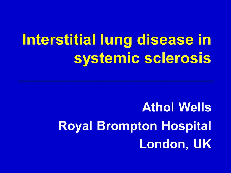 Interstitial lung disease in systemic sclerosis Athol Wells Royal Brompton Hospital London, UK