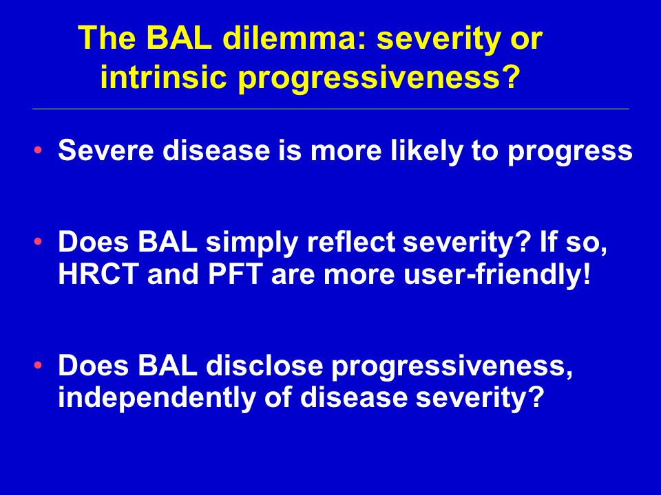 The BAL dilemma: severity or intrinsic progressiveness? Severe disease is more likely to progress Does BAL simply reflect severity? If so, HRCT and PF