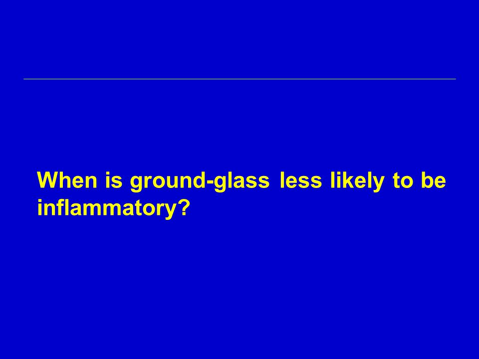 When is ground-glass less likely to be inflammatory?