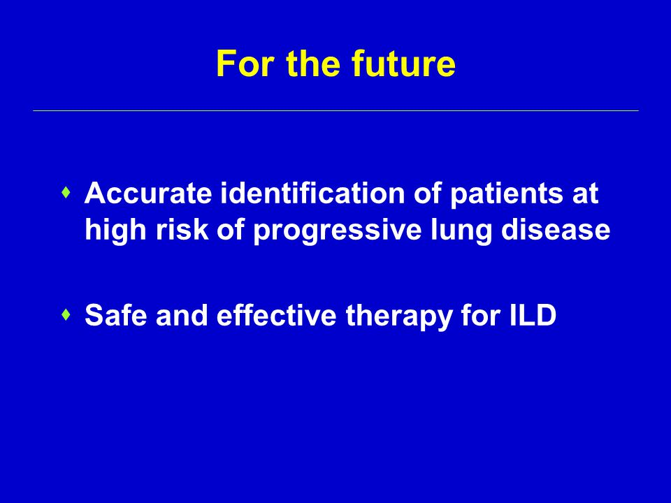 For the future  Accurate identification of patients at high risk of progressive lung disease  Safe and effective therapy for ILD