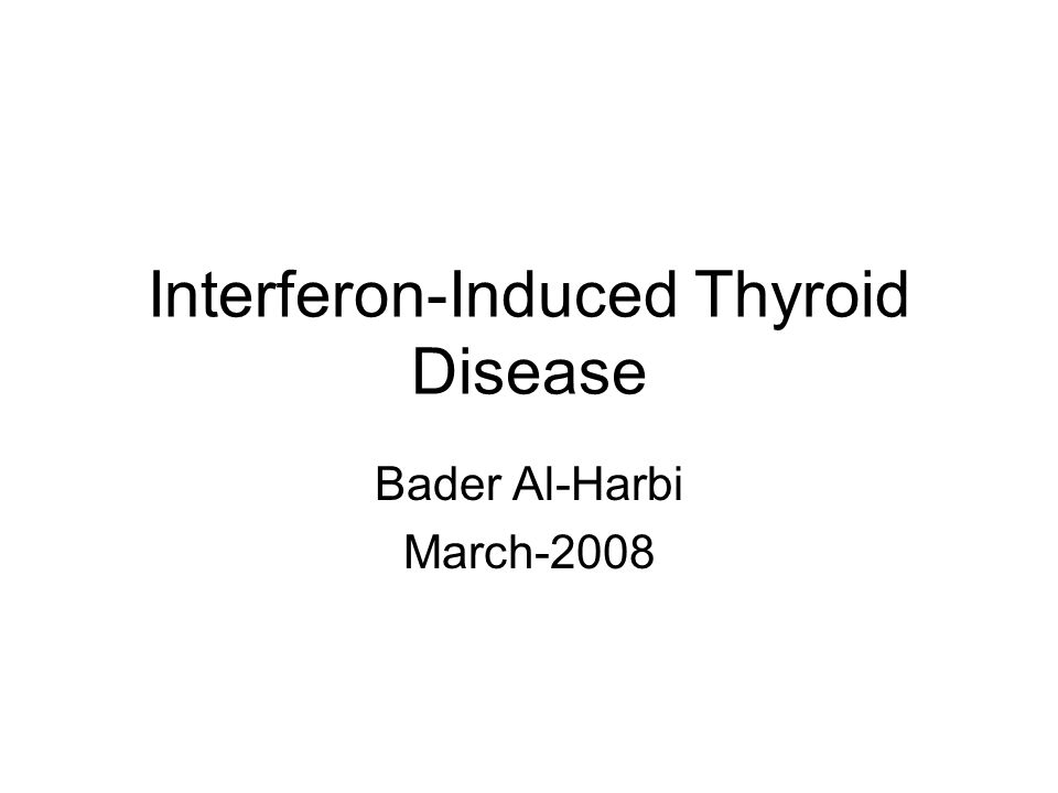 Interferon-Induced Thyroid Disease Bader Al-Harbi March-2008