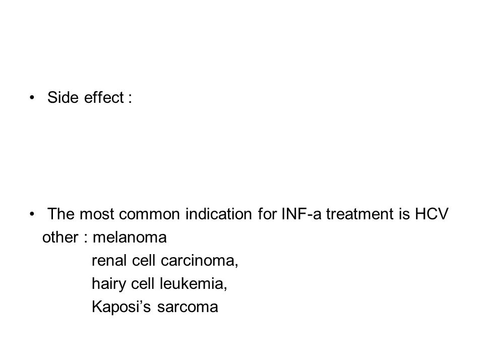Side effect : The most common indication for INF-a treatment is HCV other : melanoma renal cell carcinoma, hairy cell leukemia, Kaposi's sarcoma