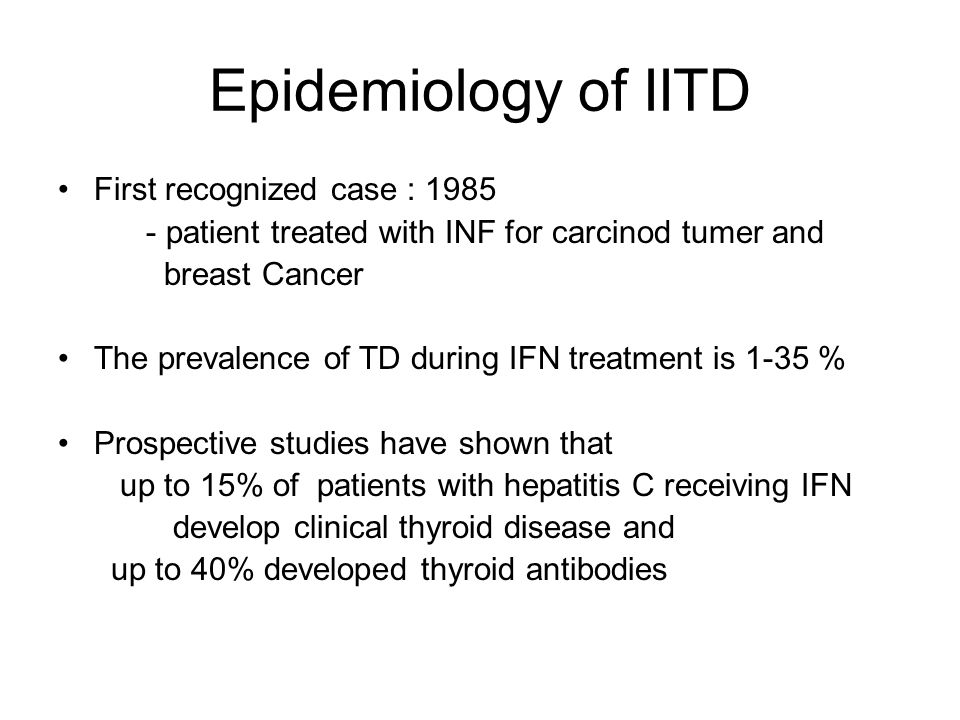 Epidemiology of IITD First recognized case : 1985 - patient treated with INF for carcinod tumer and breast Cancer The prevalence of TD during IFN treatment is 1-35 % Prospective studies have shown that up to 15% of patients with hepatitis C receiving IFN develop clinical thyroid disease and up to 40% developed thyroid antibodies