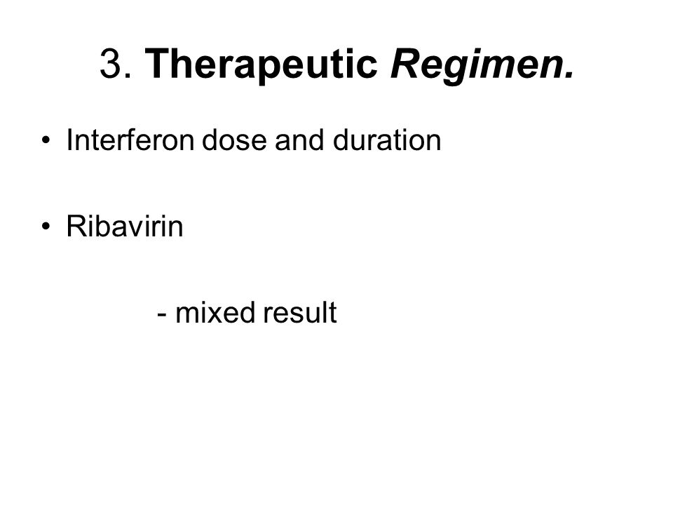 3. Therapeutic Regimen. Interferon dose and duration Ribavirin - mixed result