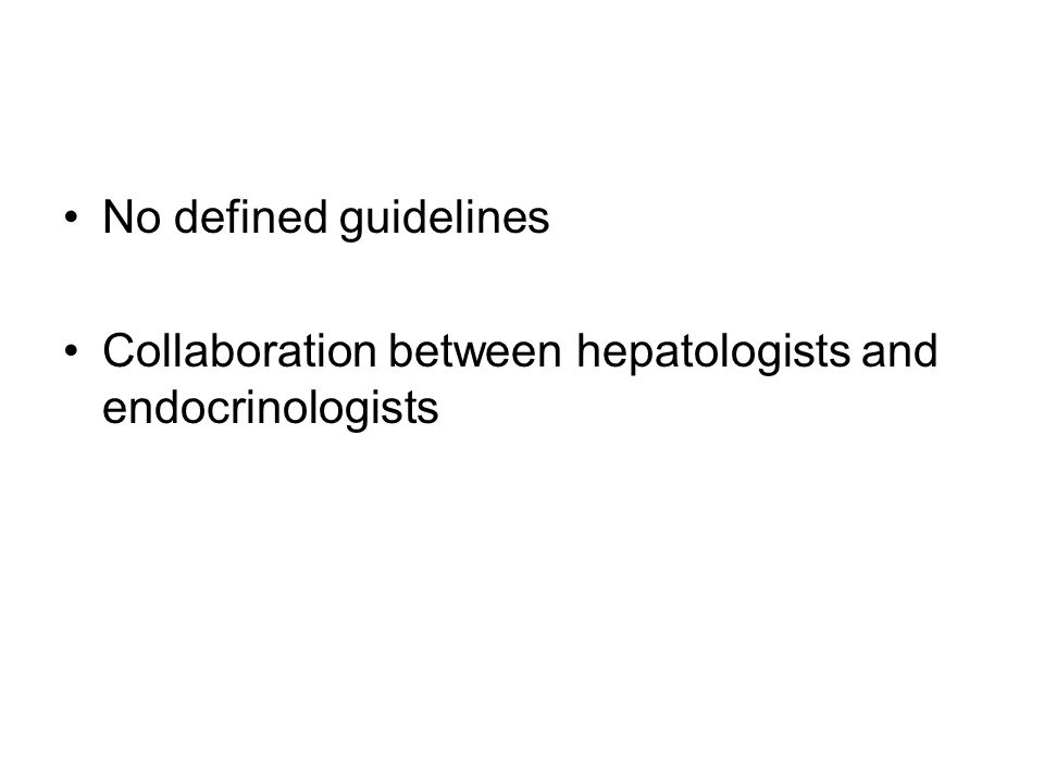 No defined guidelines Collaboration between hepatologists and endocrinologists