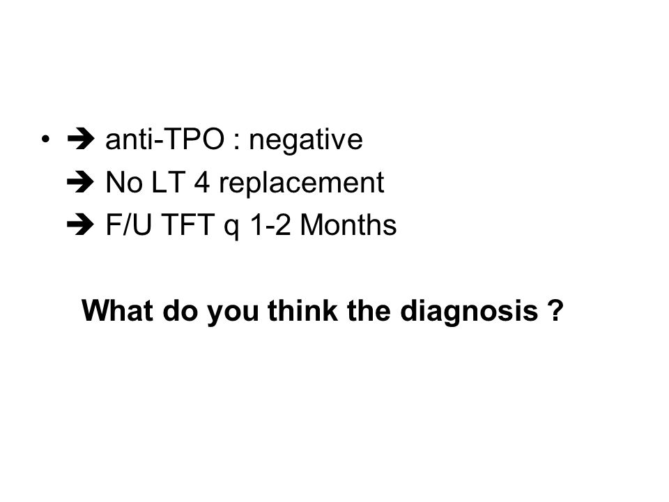  anti-TPO : negative  No LT 4 replacement  F/U TFT q 1-2 Months What do you think the diagnosis