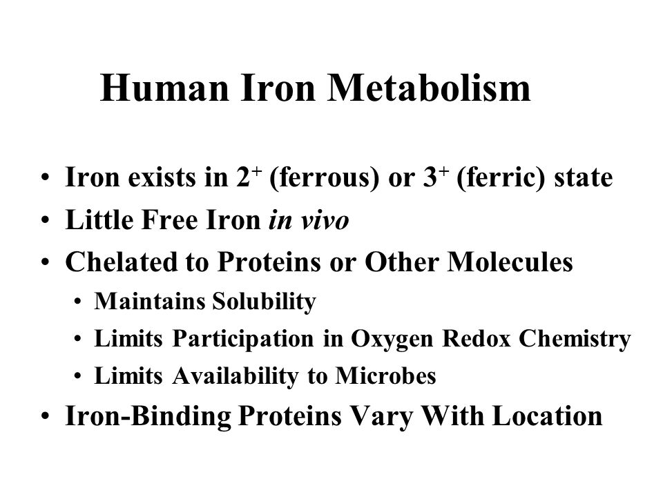 Human Iron Metabolism Iron exists in 2 + (ferrous) or 3 + (ferric) state Little Free Iron in vivo Chelated to Proteins or Other Molecules Maintains So