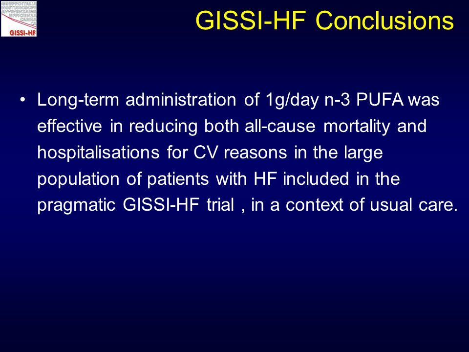 Long-term administration of 1g/day n-3 PUFA was effective in reducing both all-cause mortality and hospitalisations for CV reasons in the large population of patients with HF included in the pragmatic GISSI-HF trial, in a context of usual care.