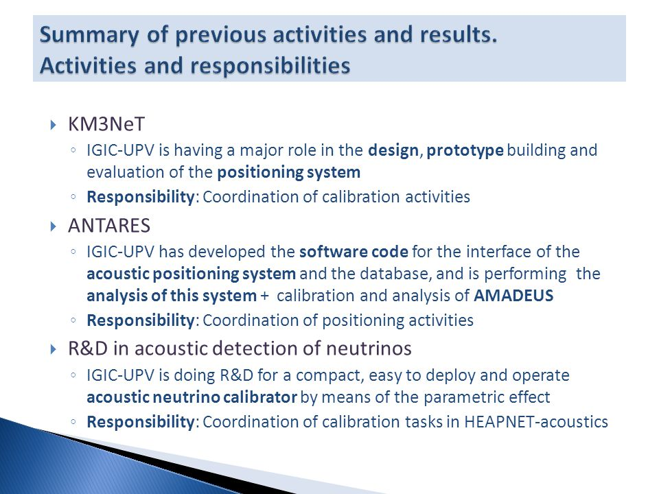  KM3NeT ◦ IGIC-UPV is having a major role in the design, prototype building and evaluation of the positioning system ◦ Responsibility: Coordination of calibration activities  ANTARES ◦ IGIC-UPV has developed the software code for the interface of the acoustic positioning system and the database, and is performing the analysis of this system + calibration and analysis of AMADEUS ◦ Responsibility: Coordination of positioning activities  R&D in acoustic detection of neutrinos ◦ IGIC-UPV is doing R&D for a compact, easy to deploy and operate acoustic neutrino calibrator by means of the parametric effect ◦ Responsibility: Coordination of calibration tasks in HEAPNET-acoustics