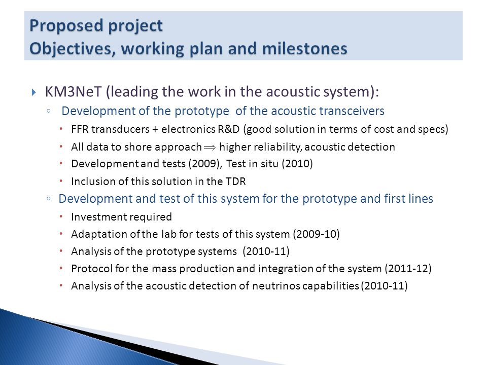 KM3NeT (leading the work in the acoustic system): ◦ Development of the prototype of the acoustic transceivers  FFR transducers + electronics R&D (good solution in terms of cost and specs)  All data to shore approach  higher reliability, acoustic detection  Development and tests (2009), Test in situ (2010)  Inclusion of this solution in the TDR ◦ Development and test of this system for the prototype and first lines  Investment required  Adaptation of the lab for tests of this system (2009-10)  Analysis of the prototype systems (2010-11)  Protocol for the mass production and integration of the system (2011-12)  Analysis of the acoustic detection of neutrinos capabilities (2010-11)