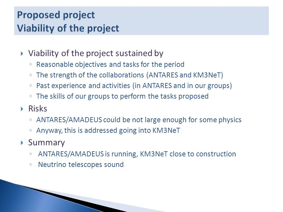  Viability of the project sustained by ◦ Reasonable objectives and tasks for the period ◦ The strength of the collaborations (ANTARES and KM3NeT) ◦ Past experience and activities (in ANTARES and in our groups) ◦ The skills of our groups to perform the tasks proposed  Risks ◦ ANTARES/AMADEUS could be not large enough for some physics ◦ Anyway, this is addressed going into KM3NeT  Summary ◦ ANTARES/AMADEUS is running, KM3NeT close to construction ◦ Neutrino telescopes sound