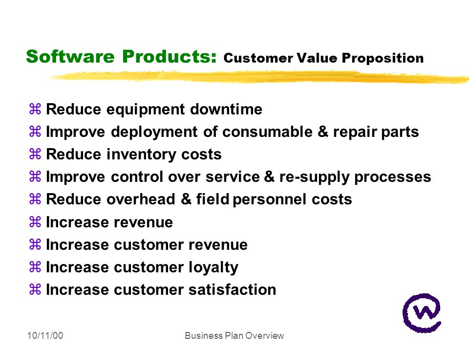 10/11/00Business Plan Overview Software Products: Customer Value Proposition zReduce equipment downtime zImprove deployment of consumable & repair parts zReduce inventory costs zImprove control over service & re-supply processes zReduce overhead & field personnel costs zIncrease revenue zIncrease customer revenue zIncrease customer loyalty zIncrease customer satisfaction