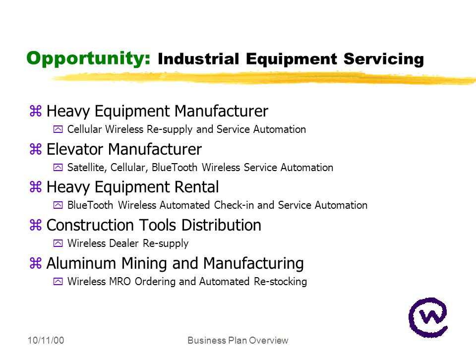 10/11/00Business Plan Overview Opportunity: Industrial Equipment Servicing zHeavy Equipment Manufacturer yCellular Wireless Re-supply and Service Automation zElevator Manufacturer ySatellite, Cellular, BlueTooth Wireless Service Automation zHeavy Equipment Rental yBlueTooth Wireless Automated Check-in and Service Automation zConstruction Tools Distribution yWireless Dealer Re-supply zAluminum Mining and Manufacturing yWireless MRO Ordering and Automated Re-stocking