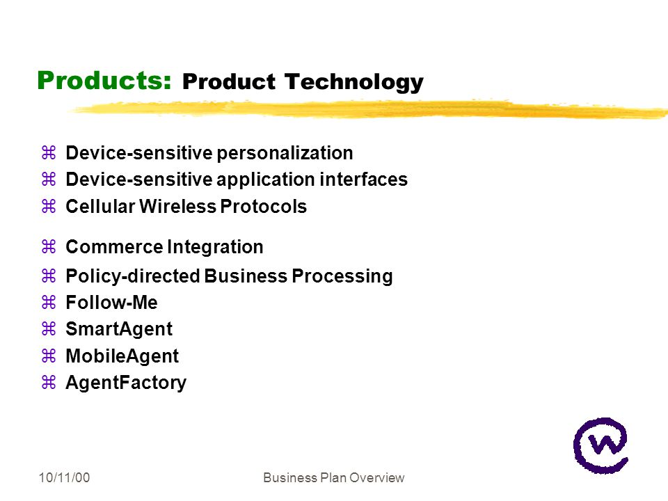 10/11/00Business Plan Overview Products: Product Technology zDevice-sensitive personalization zDevice-sensitive application interfaces zCellular Wireless Protocols zCommerce Integration zPolicy-directed Business Processing zFollow-Me zSmartAgent zMobileAgent zAgentFactory