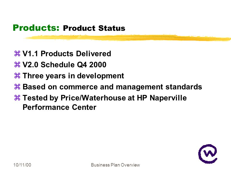 10/11/00Business Plan Overview Products: Product Status zV1.1 Products Delivered zV2.0 Schedule Q4 2000 zThree years in development zBased on commerce and management standards zTested by Price/Waterhouse at HP Naperville Performance Center
