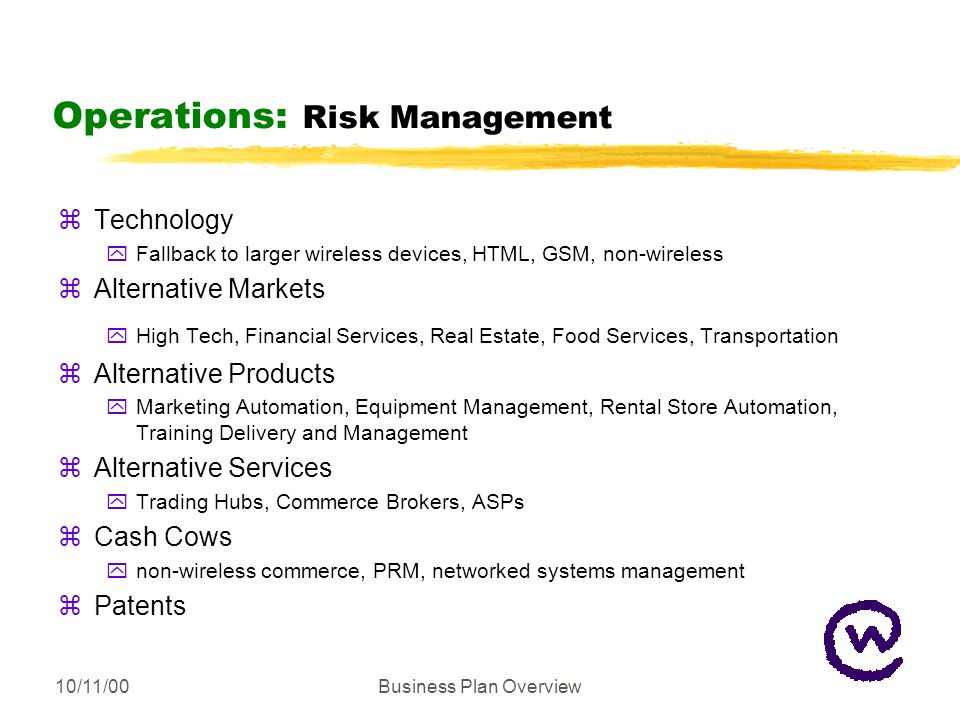 10/11/00Business Plan Overview Operations: Risk Management zTechnology yFallback to larger wireless devices, HTML, GSM, non-wireless zAlternative Markets yHigh Tech, Financial Services, Real Estate, Food Services, Transportation zAlternative Products yMarketing Automation, Equipment Management, Rental Store Automation, Training Delivery and Management zAlternative Services yTrading Hubs, Commerce Brokers, ASPs zCash Cows ynon-wireless commerce, PRM, networked systems management zPatents