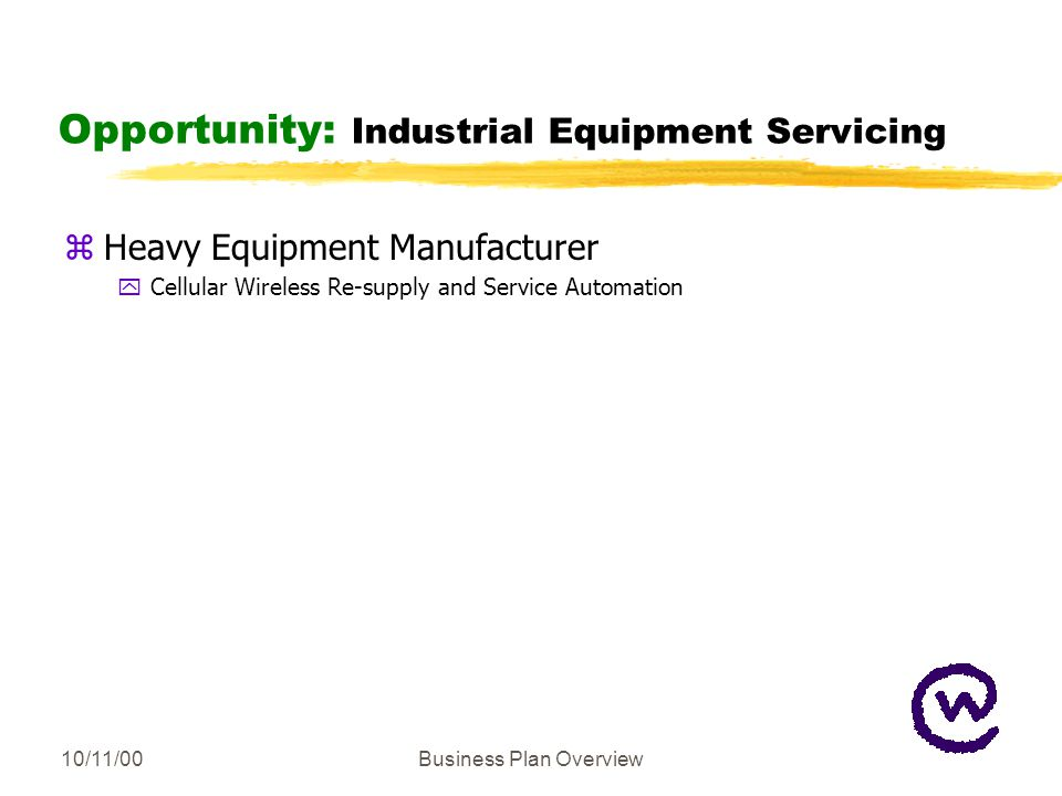 10/11/00Business Plan Overview Opportunity: Industrial Equipment Servicing zHeavy Equipment Manufacturer yCellular Wireless Re-supply and Service Automation