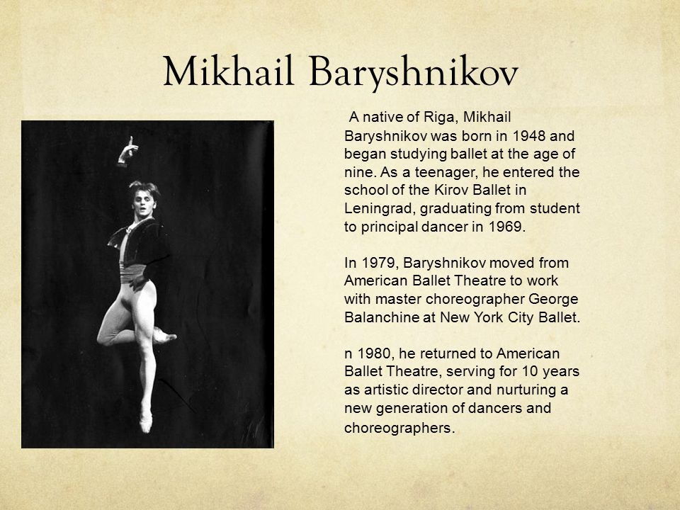 Mikhail Baryshnikov A native of Riga, Mikhail Baryshnikov was born in 1948 and began studying ballet at the age of nine. As a teenager, he entered the