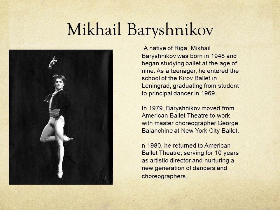 Mikhail Baryshnikov A native of Riga, Mikhail Baryshnikov was born in 1948 and began studying ballet at the age of nine.