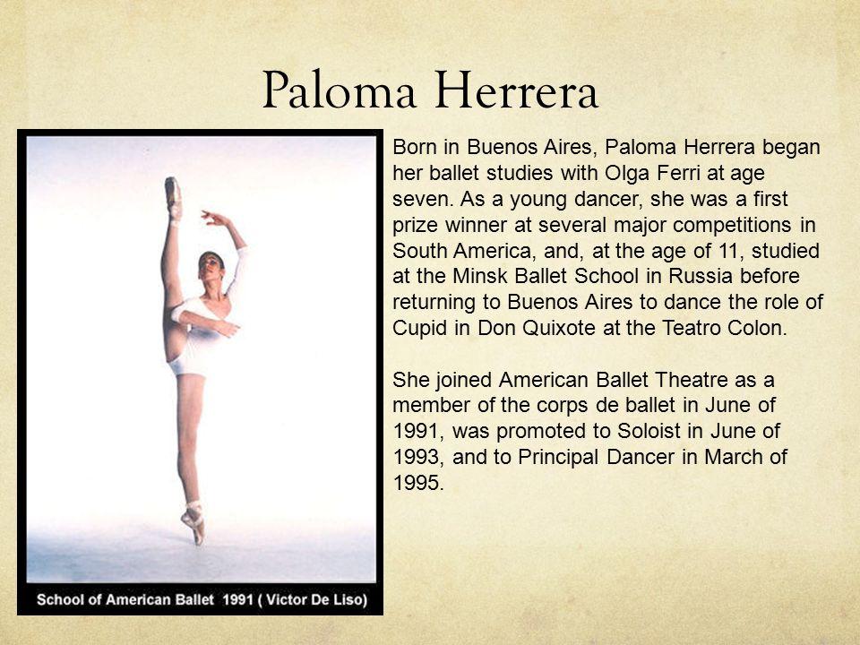 Paloma Herrera Born in Buenos Aires, Paloma Herrera began her ballet studies with Olga Ferri at age seven.