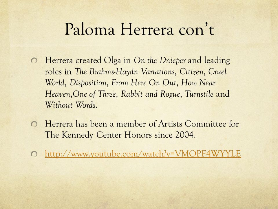 Paloma Herrera con't Herrera created Olga in On the Dnieper and leading roles in The Brahms-Haydn Variations, Citizen, Cruel World, Disposition, From Here On Out, How Near Heaven, One of Three, Rabbit and Rogue, Turnstile and Without Words.