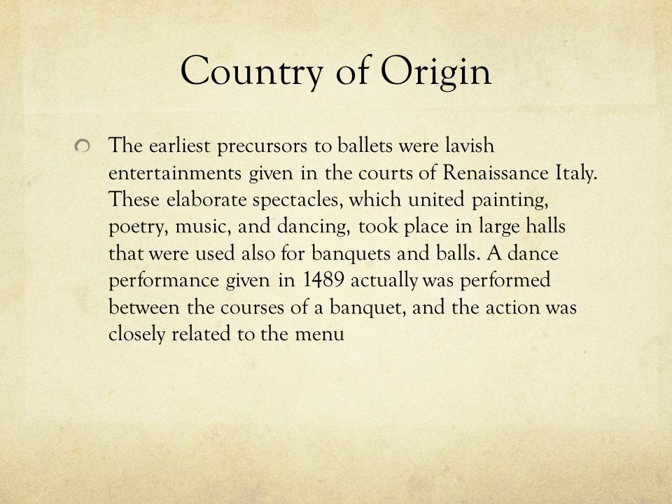 Country of Origin The earliest precursors to ballets were lavish entertainments given in the courts of Renaissance Italy.