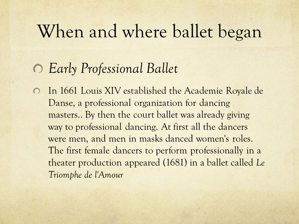 When and where ballet began Early Professional Ballet In 1661 Louis XIV established the Academie Royale de Danse, a professional organization for dancing masters..