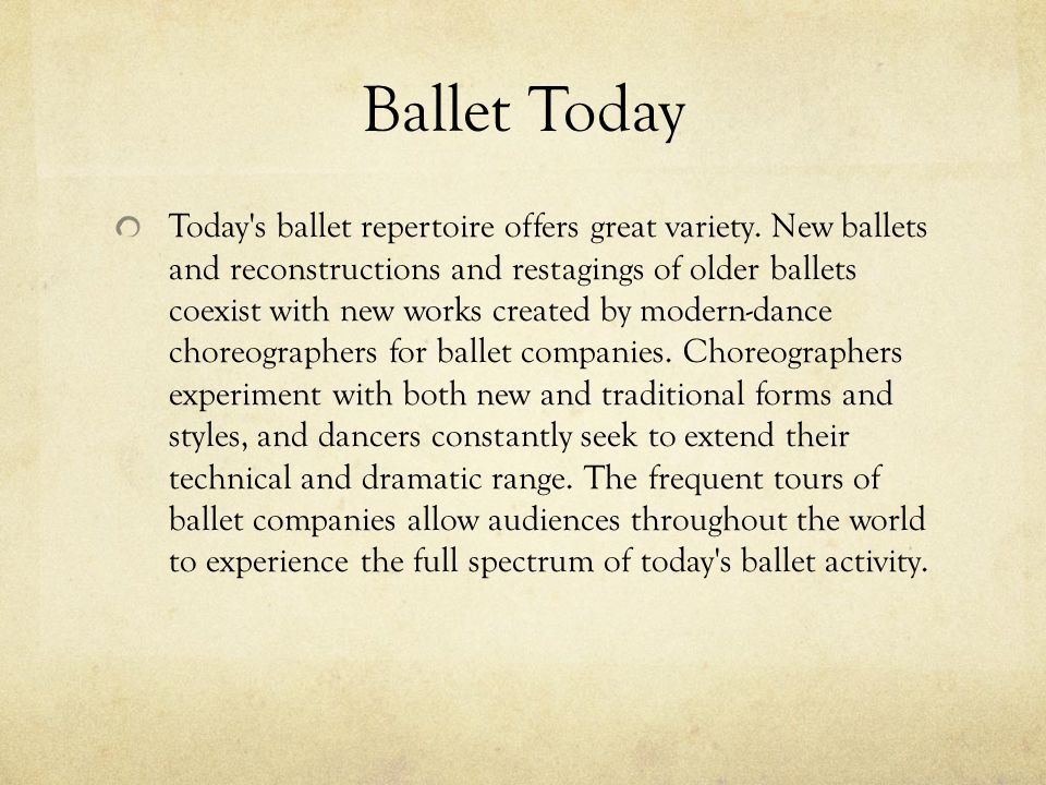 Ballet Today Today's ballet repertoire offers great variety. New ballets and reconstructions and restagings of older ballets coexist with new works cr