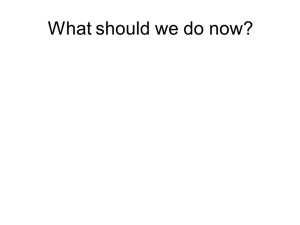 What should we do now