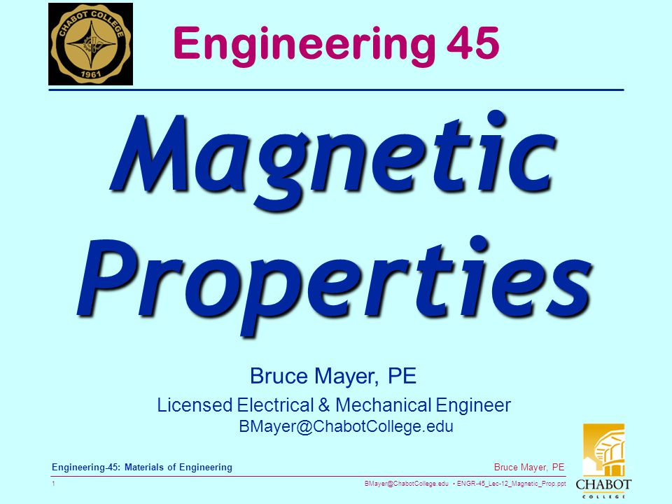 BMayer@ChabotCollege.edu ENGR-45_Lec-12_Magnetic_Prop.ppt 1 Bruce Mayer, PE Engineering-45: Materials of Engineering Bruce Mayer, PE Licensed Electrical & Mechanical Engineer BMayer@ChabotCollege.edu Engineering 45 Magnetic Properties