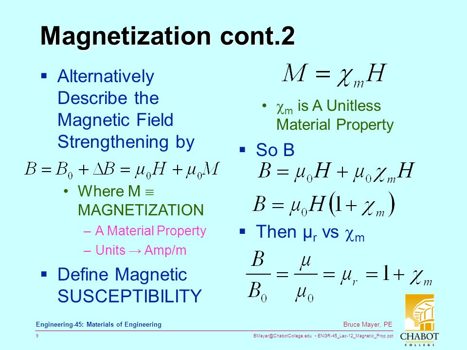BMayer@ChabotCollege.edu ENGR-45_Lec-12_Magnetic_Prop.ppt 9 Bruce Mayer, PE Engineering-45: Materials of Engineering Magnetization cont.2  Alternatively Describe the Magnetic Field Strengthening by  m is A Unitless Material Property  So B Where M  MAGNETIZATION –A Material Property –Units → Amp/m  Define Magnetic SUSCEPTIBILITY  Then µ r vs  m
