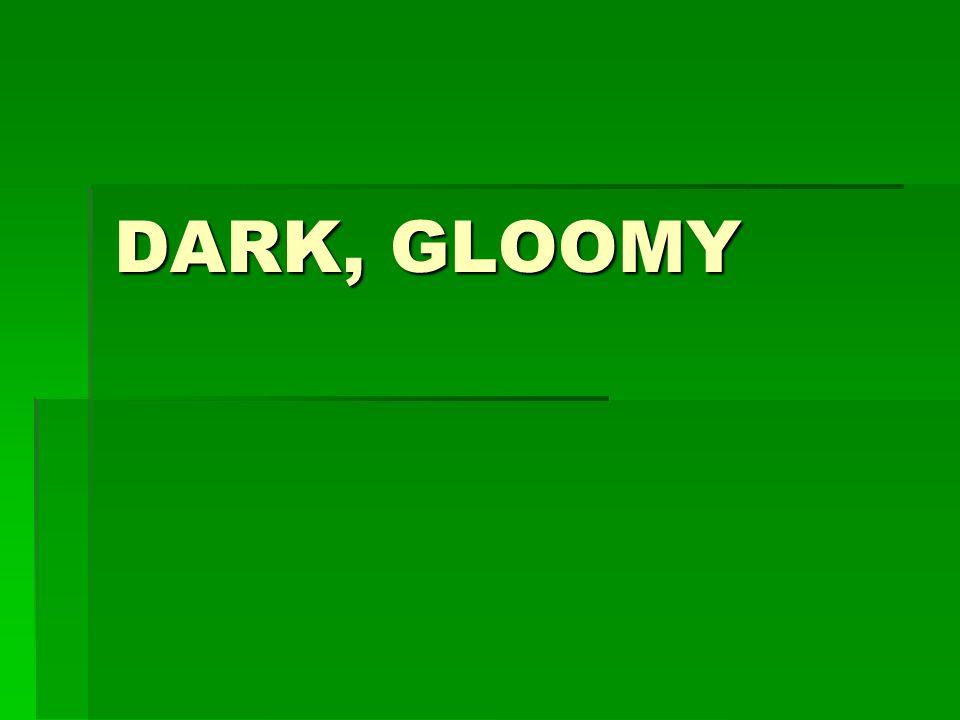 DARK, GLOOMY